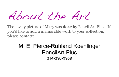 About the Art The lovely picture of Mary was done by Pencil Art Plus.  If you'd like to add a memorable work to your collection, please contact:   M. E. Pierce-Ruhland Koehlinger PencilArt Plus 314-398-9959