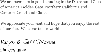 We are members in good standing in the Dachshund Club of America, Golden Gate, Northern California and Cascade Dachshund Clubs.